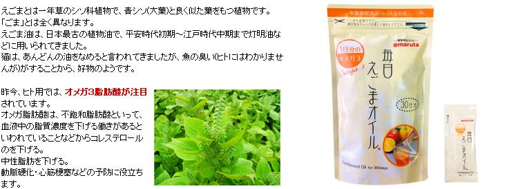 えごまとは一年草のシソ科植物で、青シソ(大葉)と良く似た葉をもつ植物です。 「ごま」とは全く異なります。 えごま油は、日本最古の植物油で、平安時代初期〜江戸時代中期まで灯明油などに用いられてきました。 猫は、あんどんの油をなめると言われてきましたが、魚の臭い(ヒトにはわかりませんが)がすることから、好物のようです。  昨今、ヒト用では、オメガ3脂肪酸が注目されています。 オメガ脂肪酸は、不飽和脂肪酸といって、血液中の脂質濃度を下げる働きがあるといわれていることなどからコレステロールのを下げる。 中性脂肪を下げる。 動脈硬化・心筋梗塞などの予防に役立ちます。